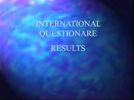 "INTERNATIONAL QUESTIONARE RESULTS. The totals do not always match as often the responses do not give answers to all the questions and some replied ""Yes."