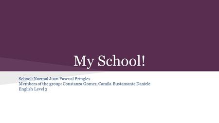 My School! School: Normal Juan Pascual Pringles Members of the group: Constanza Gomez, Camila Bustamante Daniele English Level 3.
