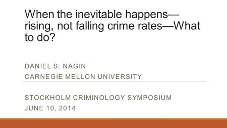 When the inevitable happens— rising, not falling crime rates—What to do? DANIEL S. NAGIN CARNEGIE MELLON UNIVERSITY STOCKHOLM CRIMINOLOGY SYMPOSIUM JUNE.