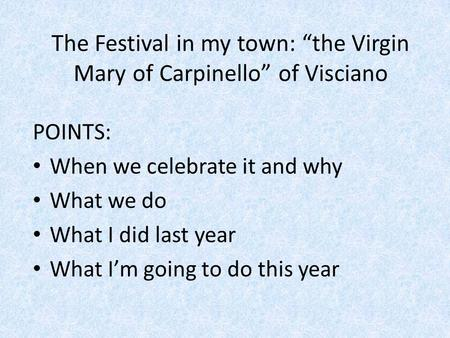"The Festival in my town: ""the Virgin Mary of Carpinello"" of Visciano POINTS: When we celebrate it and why What we do What I did last year What I'm going."