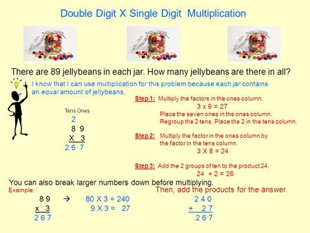 Double Digit X Single Digit Multiplication There are 89 jellybeans in each jar. How many jellybeans are there in all? Tens Ones 2 8 9 X 3 2 6 7 I know.
