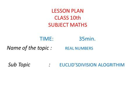 LESSON PLAN CLASS 10th SUBJECT MATHS TIME:35min. Name of the topic : REAL NUMBERS Sub Topic : EUCLID'SDIVISION ALOGRITHIM.