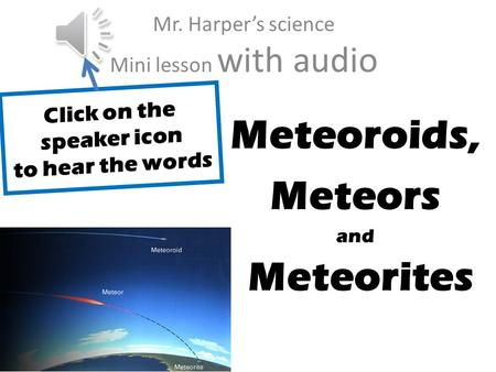 J Meteoroids, Meteors and Meteorites Mr. Harper's science Mini lesson with audio Click on the speaker icon to hear the words.