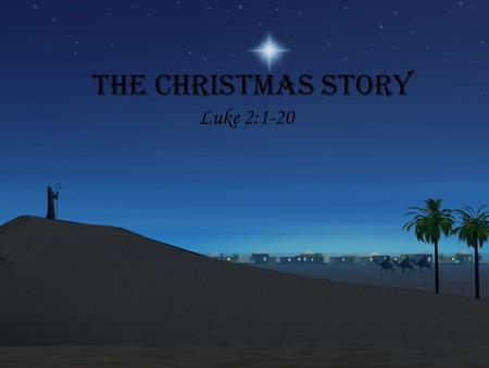 The Christmas Story Luke 2:1-20. And it came to pass in those days, that there went out a decree from Caesar Augustus, that all the world should be taxed.