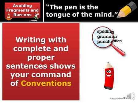 "Avoiding Fragments and Run-ons Writing with complete and proper sentences shows your command of Conventions ""The pen is the tongue of the mind."""