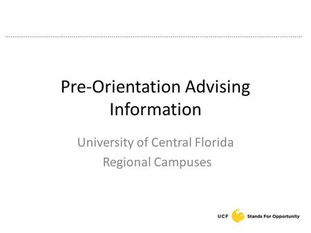 Pre-Orientation Advising Information University of Central Florida Regional Campuses.