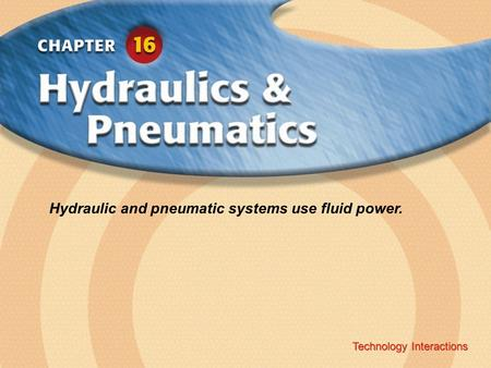 Hydraulic and pneumatic systems use fluid power.