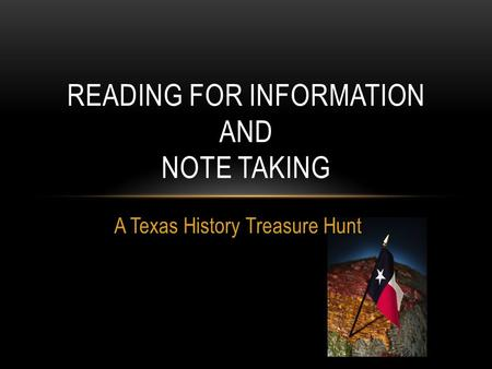 READING FOR INFORMATION AND NOTE TAKING A Texas History Treasure Hunt.