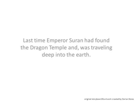 Last time Emperor Suran had found the Dragon Temple and, was traveling deep into the earth. original storyboard & artwork created by Darian Stone.
