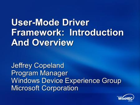 User-Mode Driver Framework: Introduction And Overview Jeffrey Copeland Program Manager Windows Device Experience Group Microsoft Corporation.