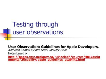 Testing through user observations User Observation: Guidelines for Apple Developers, Kathleen Gomoll & Anne Nicol, January 1990 Notes based on: