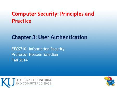 Computer Security: Principles and Practice EECS710: Information Security Professor Hossein Saiedian Fall 2014 Chapter 3: User Authentication.