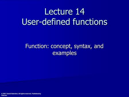 Lecture 14 User-defined functions Function: concept, syntax, and examples © 2007 Daniel Valentine. All rights reserved. Published by Elsevier.