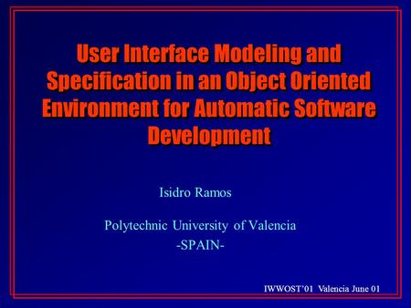 IWWOST'01 Valencia June 01 User Interface Modeling and Specification in an Object Oriented Environment for Automatic Software Development Isidro Ramos.