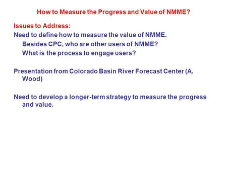 How to Measure the Progress and Value of NMME? Issues to Address: Need to define how to measure the value of NMME. Besides CPC, who are other users of.
