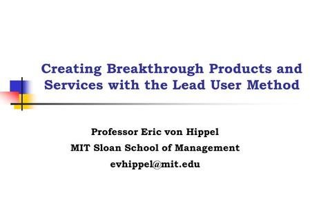 Creating Breakthrough Products and Services with the Lead User Method Professor Eric von Hippel MIT Sloan School of Management