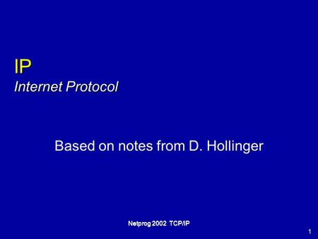 1 Netprog 2002 TCP/IP IP Internet Protocol Based on notes from D. Hollinger.