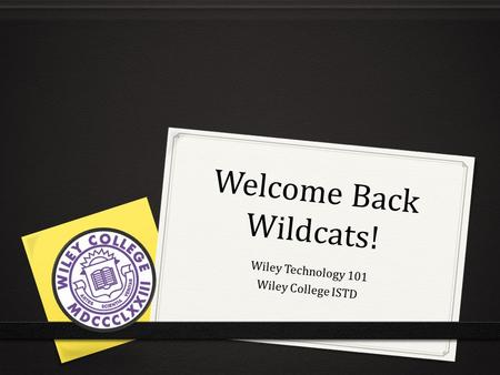 Welcome Back Wildcats! Wiley Technology 101 Wiley College ISTD.