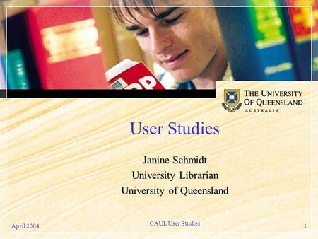 April 2004 CAUL User Studies 1 User Studies Janine Schmidt University Librarian University of Queensland.