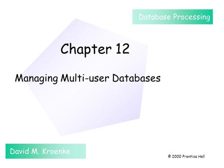 Chapter 12 Managing Multi-user Databases David M. Kroenke Database Processing © 2000 Prentice Hall.