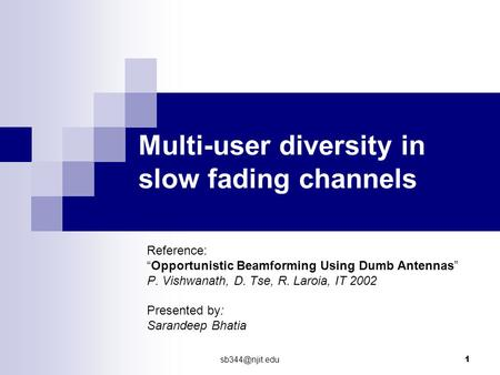 "1 Multi-user diversity in slow fading channels Reference: ""Opportunistic Beamforming Using Dumb Antennas"" P. Vishwanath, D. Tse, R. Laroia,"