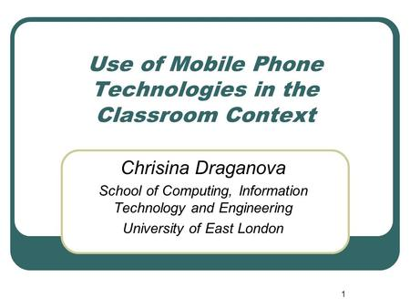 1 Use of Mobile Phone Technologies in the Classroom Context Chrisina Draganova School of Computing, Information Technology and Engineering University of.