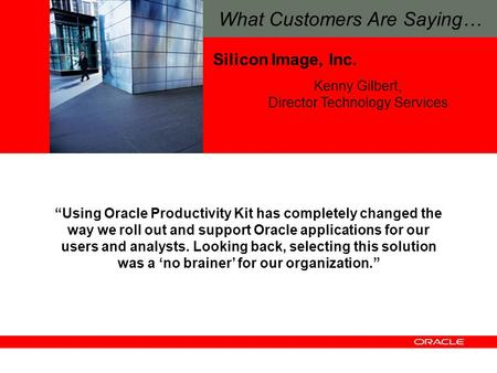 "Silicon Image, Inc. ""Using Oracle Productivity Kit has completely changed the way we roll out and support Oracle applications for our users and analysts."