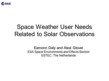 Space Weather User Needs Related to Solar Observations Eamonn Daly and Alexi Glover ESA Space Environments and Effects Section ESTEC, The Netherlands.