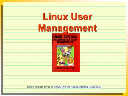 Linux User Management Image source: cover of UNIX System Administration HandbookUNIX System Administration Handbook.