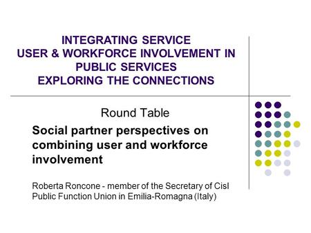 INTEGRATING SERVICE USER & WORKFORCE INVOLVEMENT IN PUBLIC SERVICES EXPLORING THE CONNECTIONS Round Table Social partner perspectives on combining user.