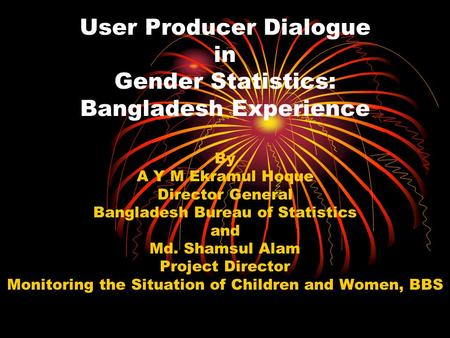 User Producer Dialogue in Gender Statistics: Bangladesh Experience By A Y M Ekramul Hoque Director General Bangladesh Bureau of Statistics and Md. Shamsul.