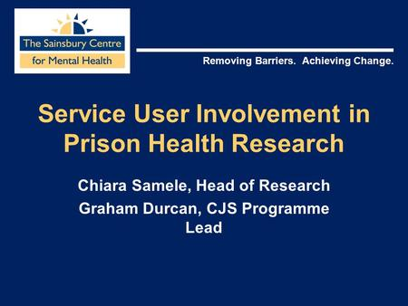 Removing Barriers. Achieving Change. Service User Involvement in Prison Health Research Chiara Samele, Head of Research Graham Durcan, CJS Programme Lead.