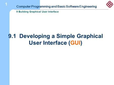 Computer Programming and Basic Software Engineering 9 Building Graphical User Interface 1 9.1 Developing a Simple Graphical User Interface (GUI)