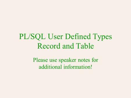 PL/SQL User Defined Types Record and Table Please use speaker notes for additional information!