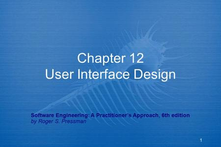 1 Chapter 12 User Interface Design Software Engineering: A Practitioner's Approach, 6th edition by Roger S. Pressman.