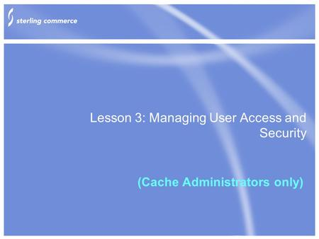 Lesson 3: Managing User Access and Security (Cache Administrators only)