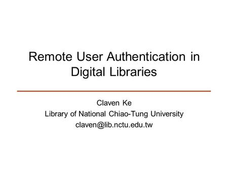 Remote User Authentication in Digital Libraries Claven Ke Library of National Chiao-Tung University