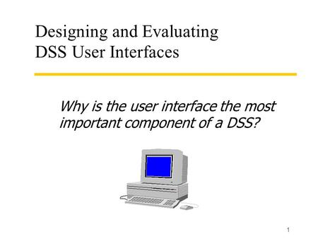 1 Designing and Evaluating DSS User Interfaces Why is the user interface the most important component of a DSS?