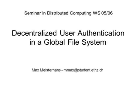 Decentralized User Authentication in a Global File System Max Meisterhans - Seminar in Distributed Computing WS 05/06.
