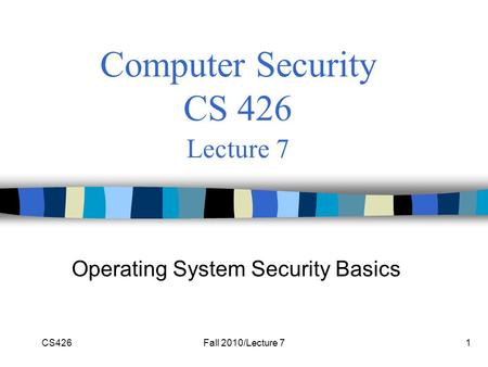 CS426Fall 2010/Lecture 71 Computer Security CS 426 Lecture 7 Operating System Security Basics.