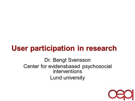 User participation in research Dr. Bengt Svensson Center for evidensbased psychosocial interventions Lund university.