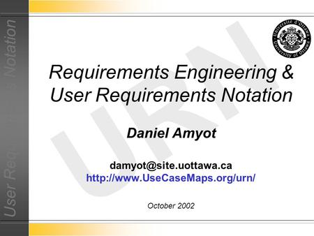 User Requirements Notation URN Daniel Amyot  October 2002 Requirements Engineering & User Requirements.