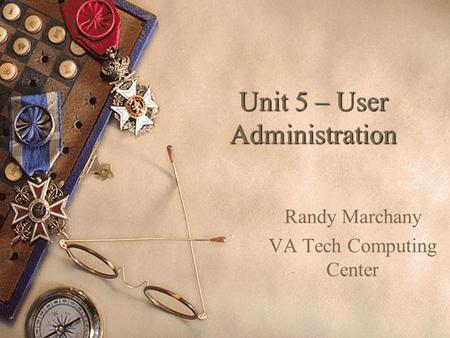 Unit 5 – User Administration Randy Marchany VA Tech Computing Center.