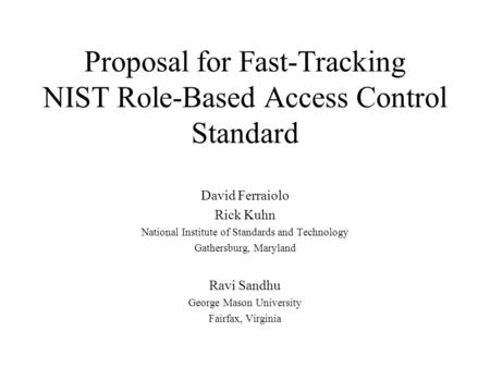 Proposal for Fast-Tracking NIST Role-Based Access Control Standard David Ferraiolo Rick Kuhn National Institute of Standards and Technology Gathersburg,