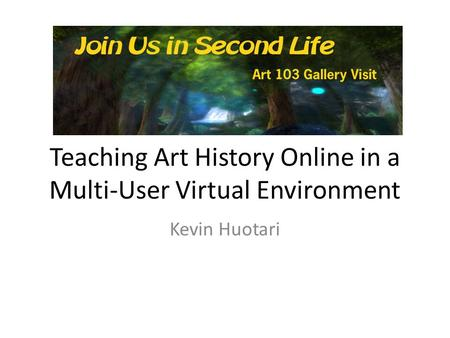 Teaching Art History Online in a Multi-User Virtual Environment Kevin Huotari.