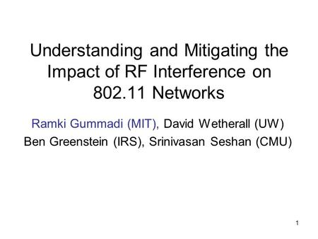 1 Understanding and Mitigating the Impact of RF Interference on 802.11 Networks Ramki Gummadi (MIT), David Wetherall (UW) Ben Greenstein (IRS), Srinivasan.