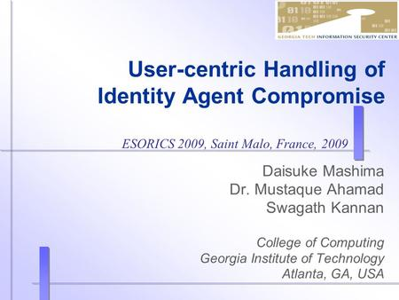 User-centric Handling of Identity Agent Compromise Daisuke Mashima Dr. Mustaque Ahamad Swagath Kannan College of Computing Georgia Institute of Technology.
