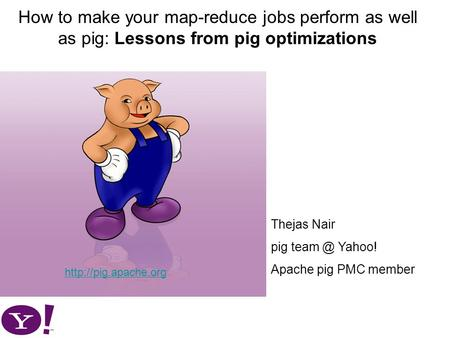 How to make your map-reduce jobs perform as well as pig: Lessons from pig optimizations  Thejas Nair pig Yahoo! Apache pig.