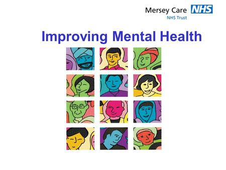 Improving Mental Health. Introduction 1.Kim Crowe – Executive Director of Service Development and Delivery 2.Mersey Care NHS Trust 3. Service User and.