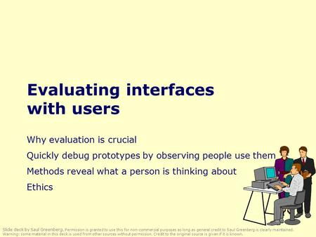 Evaluating interfaces with users Why evaluation is crucial Quickly debug prototypes by observing people use them Methods reveal what a person is thinking.